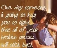 One Day Someone Is Going To Hug You So Tight All Your Broken Pieces Will Be Put Back Together