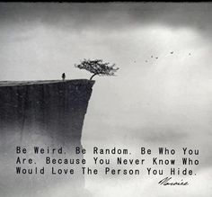 Be weird. Be random. Be who you are. Because you never know would love the person you hide.