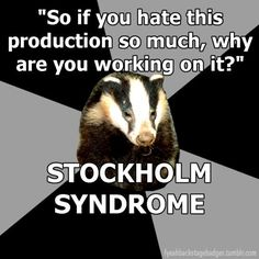 """So if you hate this production so much, why are you working on it?"" STOCKHOLM SYNDROME. Backstage Badger"