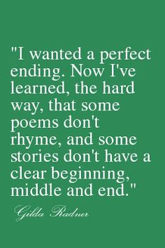 I wanted a perfect ending.  Now I've learned, the hard way, that some poems don't rhyme, and some stories don't have a clear beginning, middle, and end.  ~ Gilda Radner