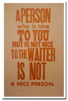 A person who is nice to you but not to the waiter, is not a nice person.
