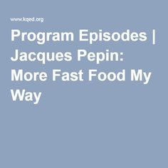 Program Episodes | Jacques Pepin: More Fast Food My Way