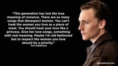 This generation has lost the true meaning of romance. There are so many songs that disrespect women. You can't treat the woman you love as a piece of meat. You should treat your love like a princess. Give her love songs, something with real meaning. Maybe I'm old fashioned but to respect the woman you love should be a priority.  - Tom Hiddleston