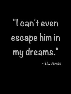 """I can't even escape him in my dreams"" E.L. James, Fifty Shades Darker"
