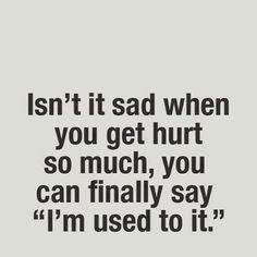 """""""I'm used to it"""" ... can FINALLY say it? As if saying it was something to strive for? No, that's wrong. It's sad when you say """"I'm used to it"""" BECAUSE you get hurt so much"""