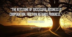 The keystone of successful business is cooperation. Friction retards progress.   #businessquote #quote #dailyquote #business #quoteoftheday