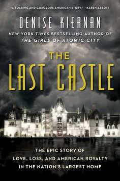 The Last Castle: The Epic Story of Love, Loss, and American Royalty in the Nation's Largest Home by Denise Kiernan (Goodreads Author) - From the author of the New York Times bestseller The Girls of Atomic City comes the fascinating true story behind the magnificent Gilded Age mansion Biltmore—the largest, grandest residence ever built in the United States.