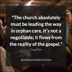 """The church absolutely must be leading the way in orphan care. It's not a negotiable; it flows from the reality of the gospel."" David Platt"