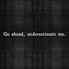 go ahead underestimate me. good motivational quotes for fitness, great motivational quotes for fitness, inspirational quotes about contentment in life, inspirational quotes about contentment, Motivacional Quotes, Great Quotes, Quotes To Live By, Inspirational Quotes, Loss Quotes, 2015 Quotes, Bitch Quotes, Quotes Images, Short Quotes