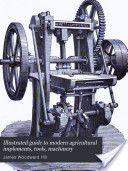 """Illustrated Guide to Modern Agricultural Implements, Tools, Machinery, Etc."" - James Woodward Hill, 1880, 571 pp."