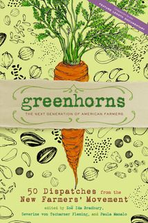 greenhorns: the next generation of American farmers: 50 dispatches from the new farmers' movement