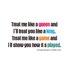 Treat Me Like A Queen and I'll Treat You Like A King. Treat Me Like A Game and I'll Show You How It's Played.