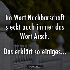 Im Wort Nachbarschaft steckt auch immer das Wort Arsch The word neighborhood is always synonymous with the word ass. That explains a lot … Funny Picture Jokes, Funny Pictures, Funny Quotes, Funny Memes, Memes Humor, Good Humor, Feeling Happy, Funny Pins, True Words