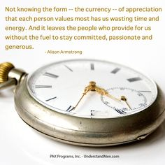 """""""Not knowing the form -- the currency -- of appreciation that each person values most has us wasting time and energy. And it leaves the people who provide for us without the fuel to stay committed, passionate and generous."""" -- Alison Armstrong"""