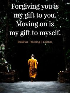 """Forgiving you is my gift to you. Moving on is my gift to myself."""