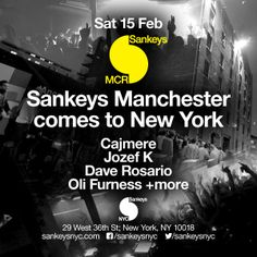 Saturday February 15th Sankeys NYC presents Sankeys MCR in New York  Music by Cajmere, Józef K., Dave Rosario, Oli Furness  GET TICKETS http://wantickets.com/Events/ShowEvent.aspx?eventId=148602  Table reservations email: reservations@sankeysnyc.com  Doors Open 10pm | 21+ valid ID required. Sankeys NYC 29 West 36th Street New York, NY 10018 Stay Connected www.sankeysnyc.com | ww.facebook.com/sankeysnyc | www.twitter.com/sankeysnyc | instagram.com/sankeysnyc#