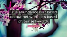 """""""True abundance isn't based on our net worth, it's based on our self-worth."""" — Gabrielle Bernstein 