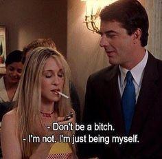 Mr. Big: No seas una perra. Carrie: No lo soy. Solo estoy siendo yo misma.