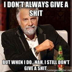 I don't always give a shit but when i do...nah, i still don't give a shit. | I Dont Always