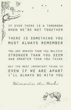 If ever there is a tomorrow when we're not together there is something you must always remember you are braver than you bellies stronger than you seem and smarter than you think but most important thing is even if we are apart I'll always be with you. - Winnie The Pooh