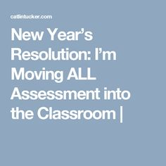 New Year's Resolution: I'm Moving ALL Assessment into the Classroom |
