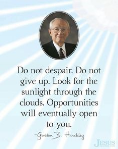 Do not despair. ~President Gordon B. Mormon Quotes, Lds Quotes, Religious Quotes, Quotable Quotes, Great Quotes, Gospel Quotes, Lds Mormon, Wisdom Quotes, Uplifting Thoughts