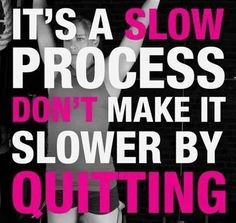 Quitting won't speed it up! Stick with it and you'll get there. Enjoy the transformation process. #bebrave