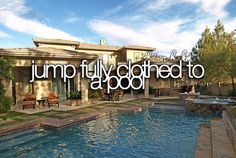 Jump fully clothes into a pool.