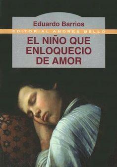 El niño que enloquecio de amor, Eduardo Barrios. fue el primer libro que lei por cuenta propia, podriamos decir que con el comence mi amor por la lectura.