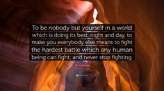 """To be nobody but yourself in a world which is doing its best, night and day, to make you everybody else means to fight the hardest battle which any human being can fight; and never stop fighting."" - E. E. Cummings"