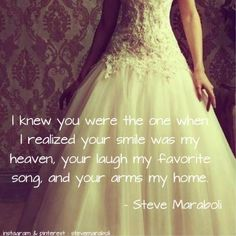 I knew you were the one when I realized your smile was my heaven, your laugh my favorite song, and your arms my home. - Steve Maraboli #quote