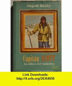 Capitan Scott La Odisea Del Antartico (Spanish Edition Scott of the Antartic) (9789687063867) Elspeth Huxley , ISBN-10: 9687063866  , ISBN-13: 978-9687063867 ,  , tutorials , pdf , ebook , torrent , downloads , rapidshare , filesonic , hotfile , megaupload , fileserve