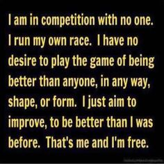 I am in competition with no one i run my own race