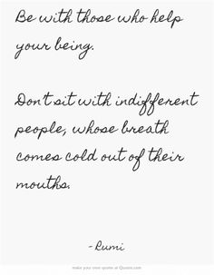 Be with those who help your being. Don't sit with indifferent people, whose breath comes cold out of their mouths.