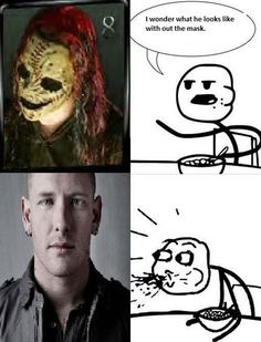 Mother Fuckin Corey Taylor. Gorgeous, thats what!