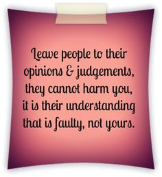 Leave people to their opinions & judgements, they cannot harm you, it is their understanding that is faulty, not yours.