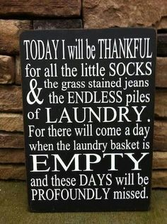 Today I will be thankful for all the little socks and the grass stained jeans, the endless piles of laundry.  For there will come a day when the laundry basket is empty and these days will be profoundly missed.