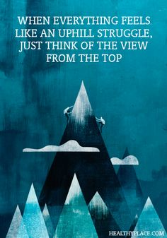 Positive Quote: when everything feels like an uphill struggle, just think of the view from the top. www.HealthyPlace.com