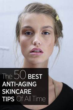 These are the 50 best anti-aging skincare tips that will make you look like you've discovered the fountain of youth: