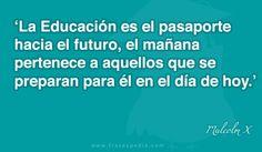 La Educación es el pasaporte hacia el futuro, el mañana pertenece a aquellos que se preparan para él en el día de hoy.
