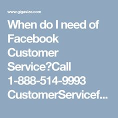 When do I need of Facebook Customer Service?Call 1-888-514-9993 CustomerServiceforFacebook Facebookcustomerservice Facebookcustomercare FacebookHackedAccount FacebookCustomerserviceNumber facebookcustomercarenumber Our Facebook customer service team believes that never give up otherwise be ready to experience a failure and that's the main motive behind why we are always trying to keep things simple and the best. So, move your fingers on your Smartphone keypad and give us a ring at…