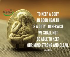 To keep a body in good health is a duty...otherwise we shall not be able to keep our mind strong and clear. -Buddha http://NeilyonNutrition.com