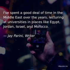I've spent a good deal of time in the Middle East over the years, lecturing at universities in places like Egypt, Jordan, Israel, and Morocco. — Jay Parini, Writer Who Is Jesus, Jesus Stories, New College, Three Wise Men, American Freedom, Of Mice And Men, Time Quotes, Im Trying, A Christmas Story