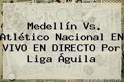 http://tecnoautos.com/wp-content/uploads/imagenes/tendencias/thumbs/medellin-vs-atletico-nacional-en-vivo-en-directo-por-liga-aguila.jpg Nacional Vs Medellin. Medellín vs. Atlético Nacional EN VIVO EN DIRECTO por Liga Águila, Enlaces, Imágenes, Videos y Tweets - http://tecnoautos.com/actualidad/nacional-vs-medellin-medellin-vs-atletico-nacional-en-vivo-en-directo-por-liga-aguila/