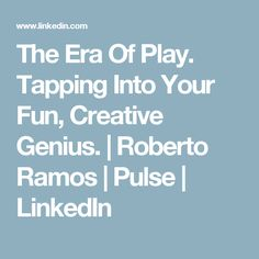 The Era Of Play. Tapping Into Your Fun, Creative Genius. | Roberto Ramos | Pulse | LinkedIn