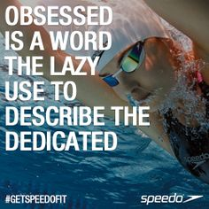 Obsessed is a word the lazy use to describe the dedicated! #Speedo #Getspeedofit