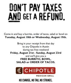 DON'T PAY TAXES AND GET A REFUND DON'T PAY TAXES AND GET A REFUND. Come in and buy a burrito, order of tacos, salad or bowl on Tuesday, August 18th or Wednesday, August 19th. Bring in your receipt from that day to any Chipotle in Austin during tax free weekend Friday, August 21st - Sunday, August 23rd and we'll give you a FREE BURRITO, BOWL, SALAD or ORDER OF TACOS. http://www.pinterest.com/TakeCouponss/chipotle-coupons/