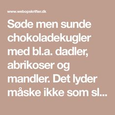 Søde men sunde chokoladekugler med bl.a. dadler, abrikoser og mandler. Det lyder måske ikke som slik, men de er virkelig gode og perfekte som en lille snack. Math Equations, Snacks, Prepping, Tapas Food, Appetizers, Treats, Finger Food