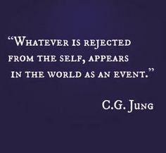 Carl Jung. Whatever is rejected from the self, appears in the world as an event.