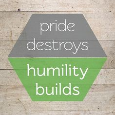 Pride Destroys  Humility Builds